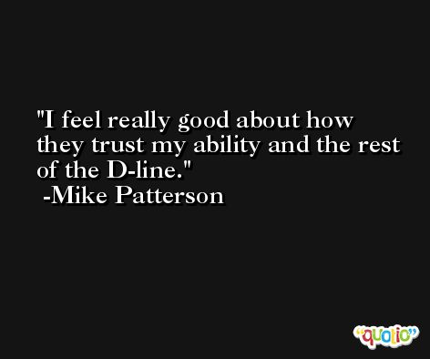 I feel really good about how they trust my ability and the rest of the D-line. -Mike Patterson