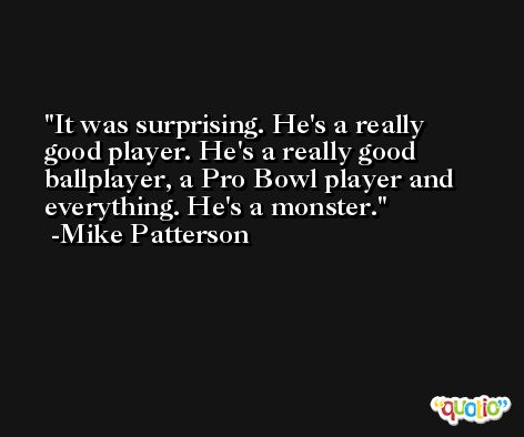It was surprising. He's a really good player. He's a really good ballplayer, a Pro Bowl player and everything. He's a monster. -Mike Patterson