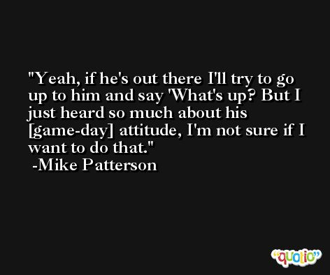 Yeah, if he's out there I'll try to go up to him and say 'What's up? But I just heard so much about his [game-day] attitude, I'm not sure if I want to do that. -Mike Patterson