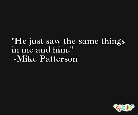 He just saw the same things in me and him. -Mike Patterson