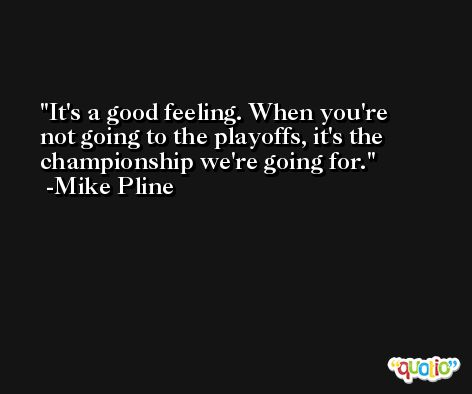It's a good feeling. When you're not going to the playoffs, it's the championship we're going for. -Mike Pline