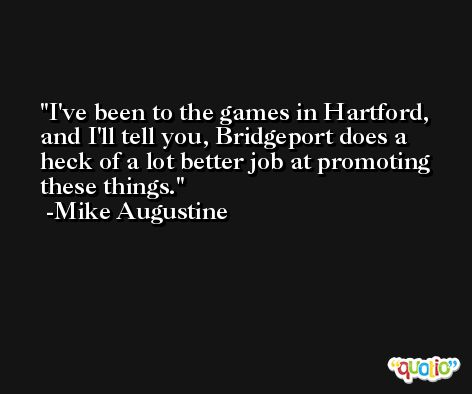 I've been to the games in Hartford, and I'll tell you, Bridgeport does a heck of a lot better job at promoting these things. -Mike Augustine