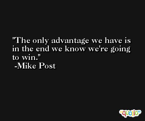 The only advantage we have is in the end we know we're going to win. -Mike Post