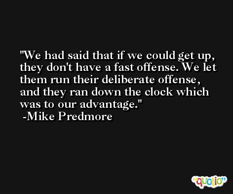 We had said that if we could get up, they don't have a fast offense. We let them run their deliberate offense, and they ran down the clock which was to our advantage. -Mike Predmore