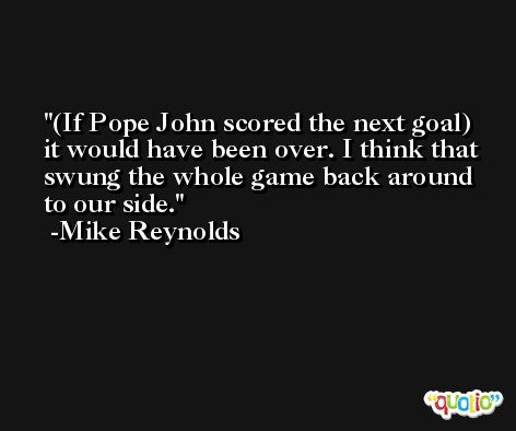 (If Pope John scored the next goal) it would have been over. I think that swung the whole game back around to our side. -Mike Reynolds