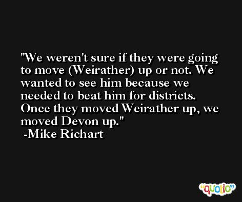 We weren't sure if they were going to move (Weirather) up or not. We wanted to see him because we needed to beat him for districts. Once they moved Weirather up, we moved Devon up. -Mike Richart