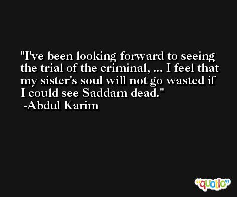 I've been looking forward to seeing the trial of the criminal, ... I feel that my sister's soul will not go wasted if I could see Saddam dead. -Abdul Karim