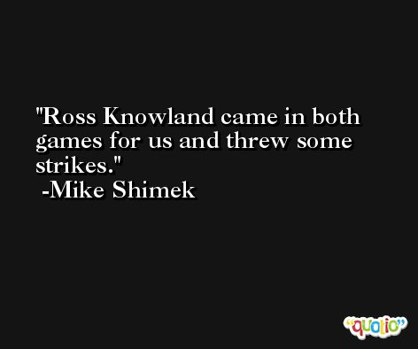 Ross Knowland came in both games for us and threw some strikes. -Mike Shimek