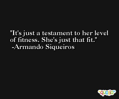 It's just a testament to her level of fitness. She's just that fit. -Armando Siqueiros