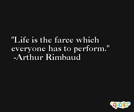 Life is the farce which everyone has to perform. -Arthur Rimbaud