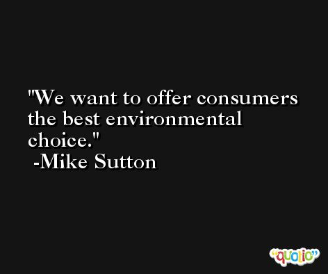 We want to offer consumers the best environmental choice. -Mike Sutton