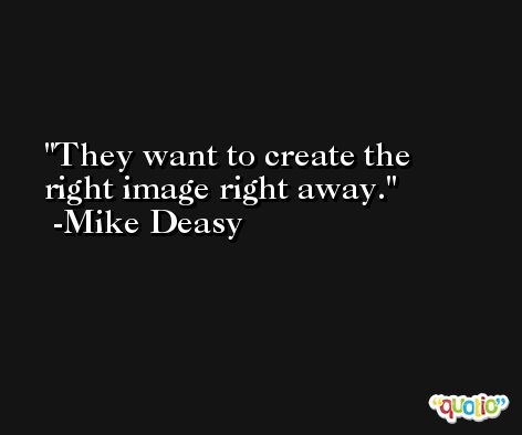 They want to create the right image right away. -Mike Deasy