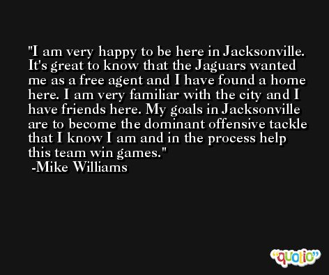 I am very happy to be here in Jacksonville. It's great to know that the Jaguars wanted me as a free agent and I have found a home here. I am very familiar with the city and I have friends here. My goals in Jacksonville are to become the dominant offensive tackle that I know I am and in the process help this team win games. -Mike Williams