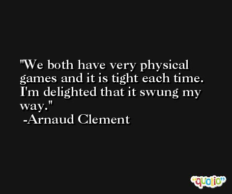 We both have very physical games and it is tight each time. I'm delighted that it swung my way. -Arnaud Clement
