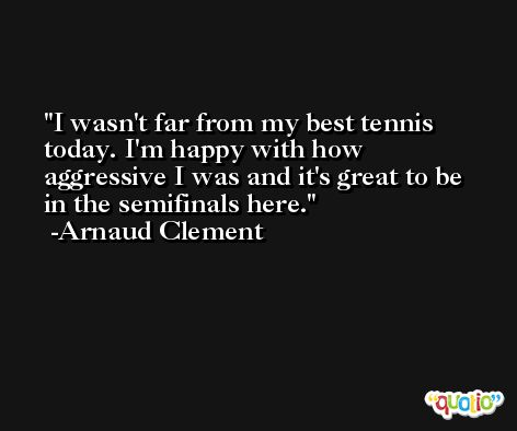 I wasn't far from my best tennis today. I'm happy with how aggressive I was and it's great to be in the semifinals here. -Arnaud Clement