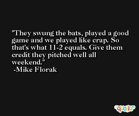 They swung the bats, played a good game and we played like crap. So that's what 11-2 equals. Give them credit they pitched well all weekend. -Mike Florak
