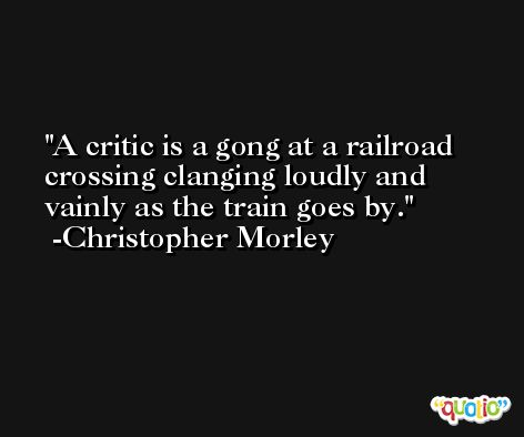 A critic is a gong at a railroad crossing clanging loudly and vainly as the train goes by. -Christopher Morley