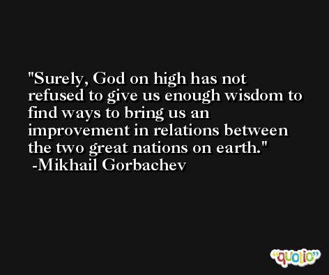 Surely, God on high has not refused to give us enough wisdom to find ways to bring us an improvement in relations between the two great nations on earth. -Mikhail Gorbachev