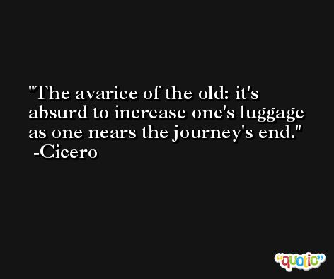 The avarice of the old: it's absurd to increase one's luggage as one nears the journey's end. -Cicero