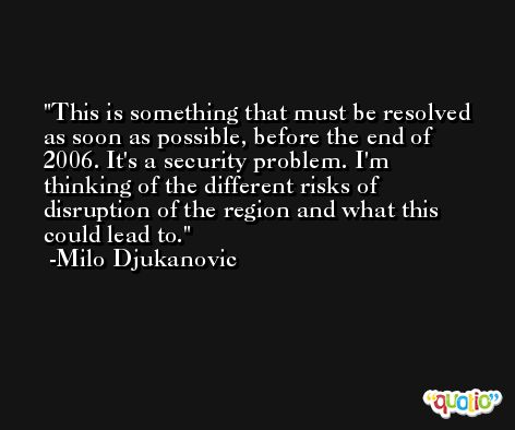 This is something that must be resolved as soon as possible, before the end of 2006. It's a security problem. I'm thinking of the different risks of disruption of the region and what this could lead to. -Milo Djukanovic