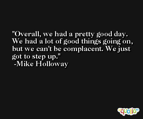 Overall, we had a pretty good day. We had a lot of good things going on, but we can't be complacent. We just got to step up. -Mike Holloway