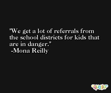 We get a lot of referrals from the school districts for kids that are in danger. -Mona Reilly