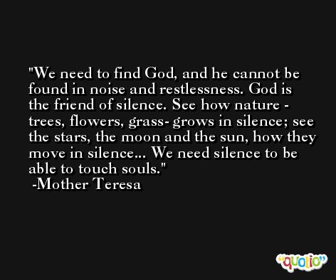We need to find God, and he cannot be found in noise and restlessness. God is the friend of silence. See how nature - trees, flowers, grass- grows in silence; see the stars, the moon and the sun, how they move in silence... We need silence to be able to touch souls. -Mother Teresa
