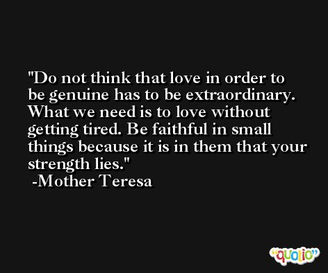 Do not think that love in order to be genuine has to be extraordinary. What we need is to love without getting tired. Be faithful in small things because it is in them that your strength lies. -Mother Teresa