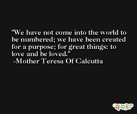 We have not come into the world to be numbered; we have been created for a purpose; for great things: to love and be loved. -Mother Teresa Of Calcutta
