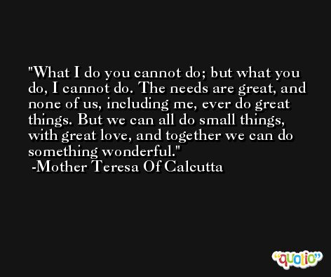 What I do you cannot do; but what you do, I cannot do. The needs are great, and none of us, including me, ever do great things. But we can all do small things, with great love, and together we can do something wonderful. -Mother Teresa Of Calcutta