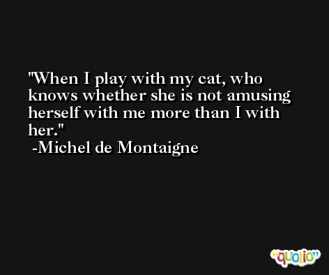 When I play with my cat, who knows whether she is not amusing herself with me more than I with her. -Michel de Montaigne