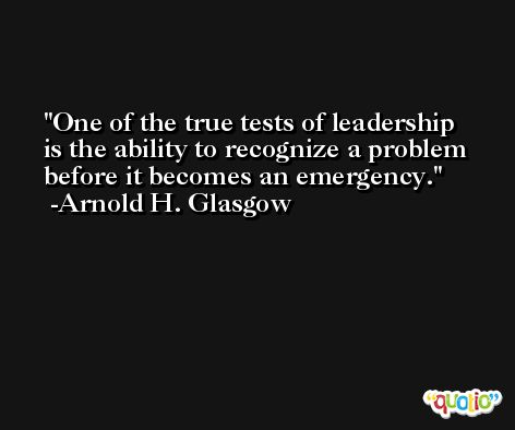 One of the true tests of leadership is the ability to recognize a problem before it becomes an emergency. -Arnold H. Glasgow