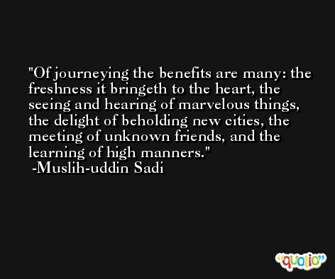 Of journeying the benefits are many: the freshness it bringeth to the heart, the seeing and hearing of marvelous things, the delight of beholding new cities, the meeting of unknown friends, and the learning of high manners. -Muslih-uddin Sadi