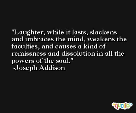 Laughter, while it lasts, slackens and unbraces the mind, weakens the faculties, and causes a kind of remissness and dissolution in all the powers of the soul. -Joseph Addison