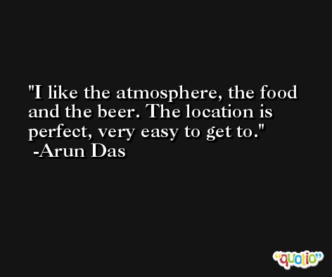 I like the atmosphere, the food and the beer. The location is perfect, very easy to get to. -Arun Das