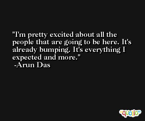 I'm pretty excited about all the people that are going to be here. It's already bumping. It's everything I expected and more. -Arun Das