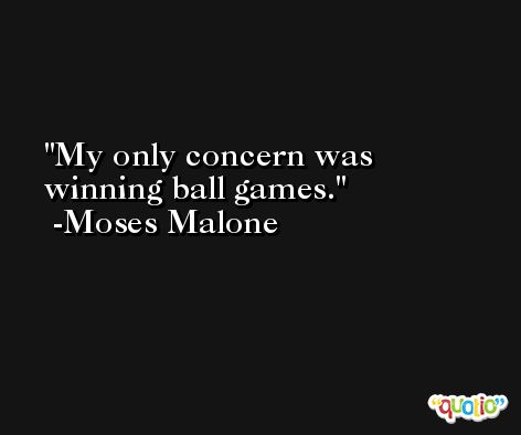 My only concern was winning ball games. -Moses Malone