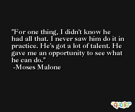 For one thing, I didn't know he had all that. I never saw him do it in practice. He's got a lot of talent. He gave me an opportunity to see what he can do. -Moses Malone