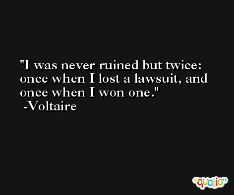 I was never ruined but twice: once when I lost a lawsuit, and once when I won one. -Voltaire