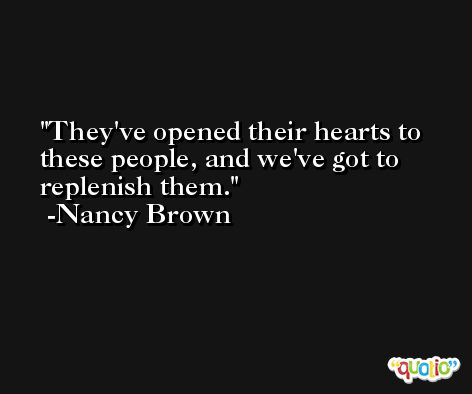 They've opened their hearts to these people, and we've got to replenish them. -Nancy Brown