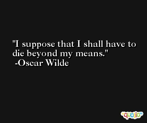 I suppose that I shall have to die beyond my means. -Oscar Wilde