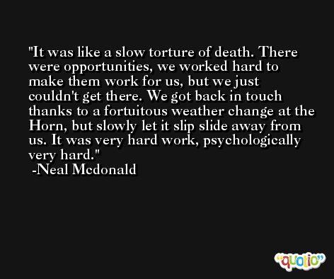 It was like a slow torture of death. There were opportunities, we worked hard to make them work for us, but we just couldn't get there. We got back in touch thanks to a fortuitous weather change at the Horn, but slowly let it slip slide away from us. It was very hard work, psychologically very hard. -Neal Mcdonald