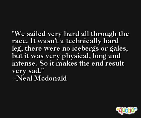 We sailed very hard all through the race. It wasn't a technically hard leg, there were no icebergs or gales, but it was very physical, long and intense. So it makes the end result very sad. -Neal Mcdonald