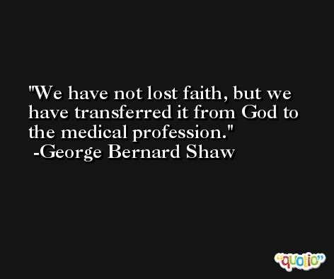 We have not lost faith, but we have transferred it from God to the medical profession. -George Bernard Shaw