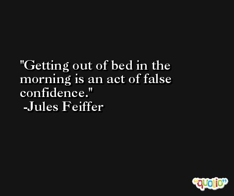 Getting out of bed in the morning is an act of false confidence. -Jules Feiffer