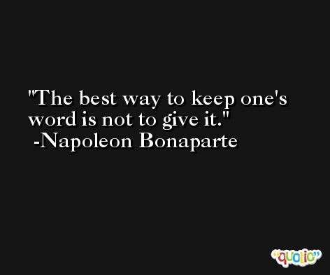 The best way to keep one's word is not to give it. -Napoleon Bonaparte