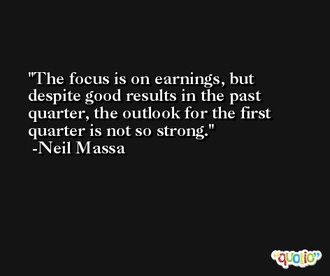 The focus is on earnings, but despite good results in the past quarter, the outlook for the first quarter is not so strong. -Neil Massa