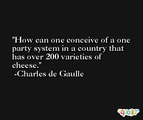 How can one conceive of a one party system in a country that has over 200 varieties of cheese. -Charles de Gaulle