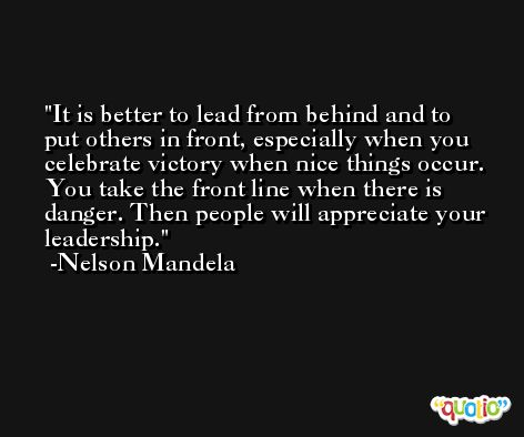 It is better to lead from behind and to put others in front, especially when you celebrate victory when nice things occur. You take the front line when there is danger. Then people will appreciate your leadership. -Nelson Mandela