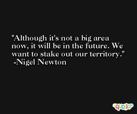 Although it's not a big area now, it will be in the future. We want to stake out our territory. -Nigel Newton